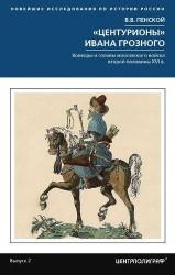 Центурионы Ивана Грозного. Воеводы и головы московского войска второй половины XVI