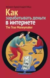 Как зарабатывать деньги в интернете. The True Moneymaker