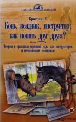 Конь, всадник, инструктор: Как понять друг друга? Теория и практика верховой езды. Для инструкторов и начинающих всадников