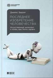 Последнее изобретение человечества. Искусственный интеллект и конец эры Homo sapiens