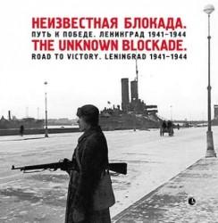Неизвестная блокада. Путь к победе. Ленинград 1941-1944 / The Unknown Blockade: Road to Victory: Leningrad 1941-1944