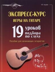 Экспресс-курс игры на гитаре : 19 уроков подбора по слуху : пособие для начинающих гитаристов