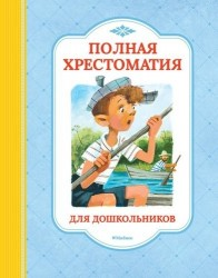 Полная хрестоматия для дошкольников : потешки, колыбельные песенки, загадки, сказки, стихи, рассказы