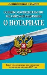 Основы законодательства Российской Федерации о нотариате: текст с последними изменениями и дополнениями на 2017 г.