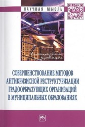 Совершенствование методов антикризисной реструктуризации градообразующих организаций в муниципальных образованиях. Монография