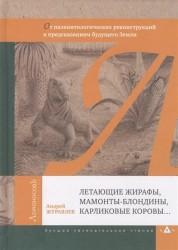 Летающие жирафы, мамонты-блондины, карликовые коровы... От палеонтологических реконструкций к предсказаниям будущего Земли