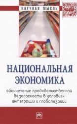 Национальная экономика: обеспечение продовольственной безопасности в условиях интеграции и глобализации. Монография