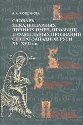 Словарь некалендарных личных имен, прозвищ и фамильных прозваний Северо-Западной Руси XV-XVII веков