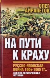 На пути к краху. Русско-японская война 1904 - 1905 гг. Военно-политическая история