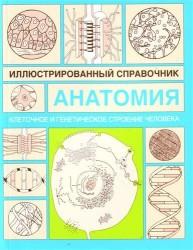 Анатомия. Иллюстрированный справочник. Клеточное и генетическое строение человека