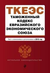 Таможенный кодекс Евразийского экономического союза. Текст с изменениями и дополнениями на 2018 год