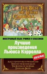 Лучшие произведения Льюиса Кэрролла : Алиса в Стране чудес, Алиса в Зазеркалье, Охота на Снарка, Сильви и Бруно = The Best of Lewis Carroll