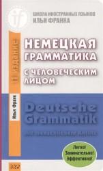 Deutsche Grammatik mit menschlichem Antlitz / Немецкая грамматика с человеческим лицом. Легко! Занимательно! Эффективно! Издание одиннадцатое