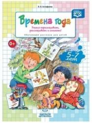 Времена года. Учимся пересказывать, рассказывать и сочинять! Обучающие рассказы для детей 5-7 л ФГОС