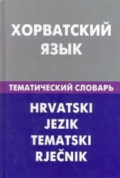 Хорватский язык. Тематический словарь. 20 000 слов и предложений. С транскрипцией. С указателями