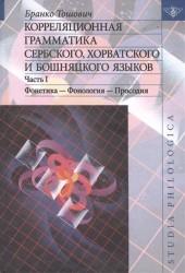 Корреляционная грамматика сербского, хорватского и бошняцкого языков. Часть 1: Фонетика – Фонология – Просодия