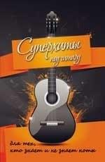 Суперхиты под гитару. Для тех, кто знает и не знает ноты. Учебно-методическое пособие