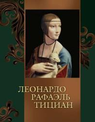 Леонардо, Рафаэль, Тициан (ISBN 978-5-373-07110-9 в подарочном футляре)