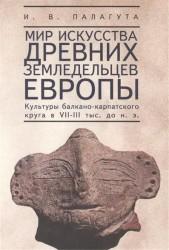 Мир искусства древних земледельцев Европы. Культуры балкано-карпатского круга в 7-3 тысячелетии до нашей эры