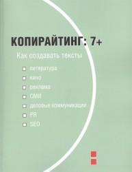 Копирайтинг. 7+. Как создавать тексты для литературы, кино, рекламы, СМИ, деловых коммуникаций, PR и SEO. Учебное пособие