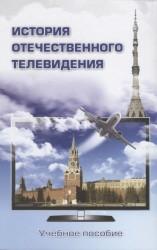 История отечественного телевидения: Взгляд исследователей и практиков: Учебное пособие