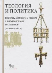 Теология и политика. Власть, Церковь и текст в королевствах вестготов (V - начало VIII в.) Исследования и переводы