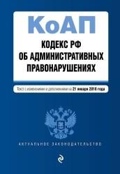 Кодекс Российской Федерации об административных правонарушениях. Текст с изменениями и дополнениями на 21 января 2018 года