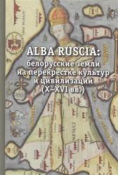 ALBA RUSCIA: белорусские земли на перекрестке культур и цивилизаций (X-XVI вв.)