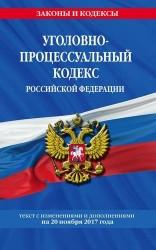 Уголовно-процессуальный кодекс Российской Федерации. Текст с изменениями и дополнениями на 20 ноября 2017 года