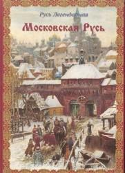 Русь Легендарная. Книга 4. Московская Русь