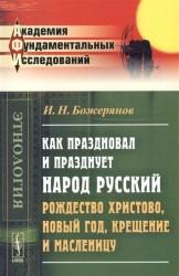 Как праздновал и празднует народ русский Рождество Христово, Новый год, Крещение и Масленицу. Исторический очерк