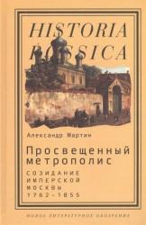 Просвещенный метрополис. Созидание имперской Москвы. 1762-1855